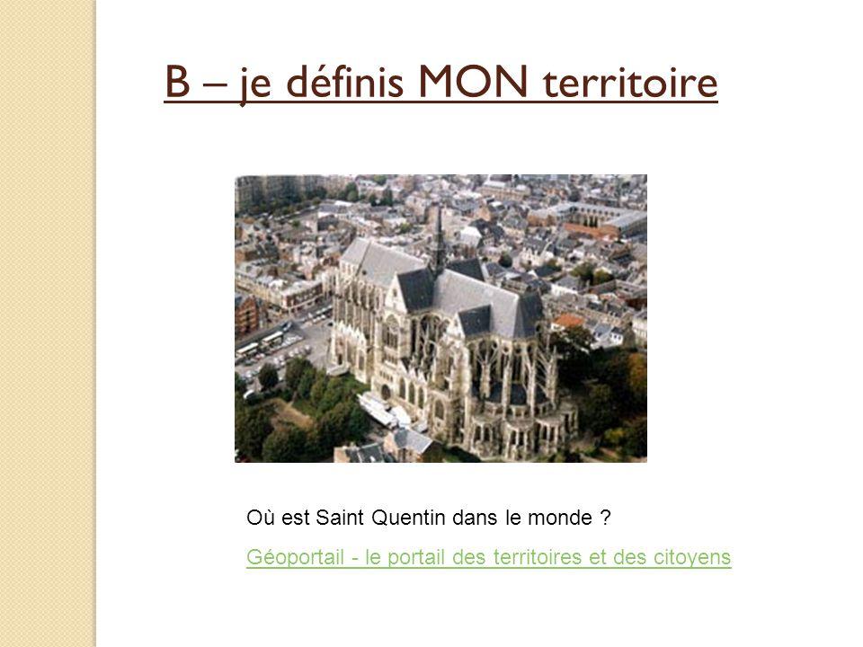 B – je définis MON territoire Où est Saint Quentin dans le monde ? Géoportail - le portail des territoires et des citoyens