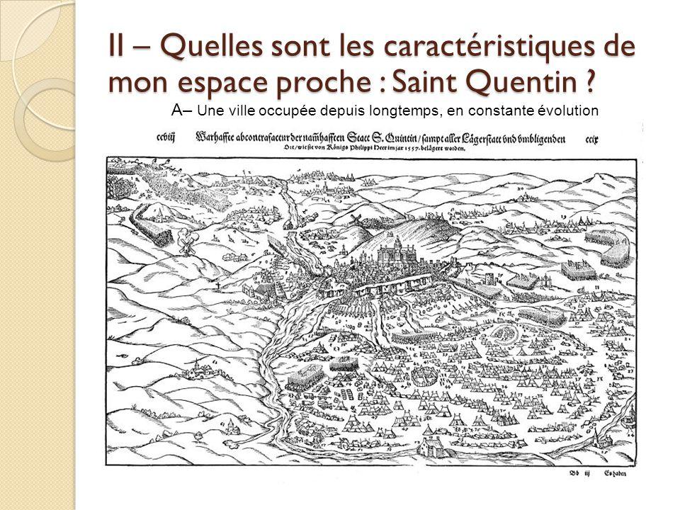 II – Quelles sont les caractéristiques de mon espace proche : Saint Quentin ? A– Une ville occupée depuis longtemps, en constante évolution