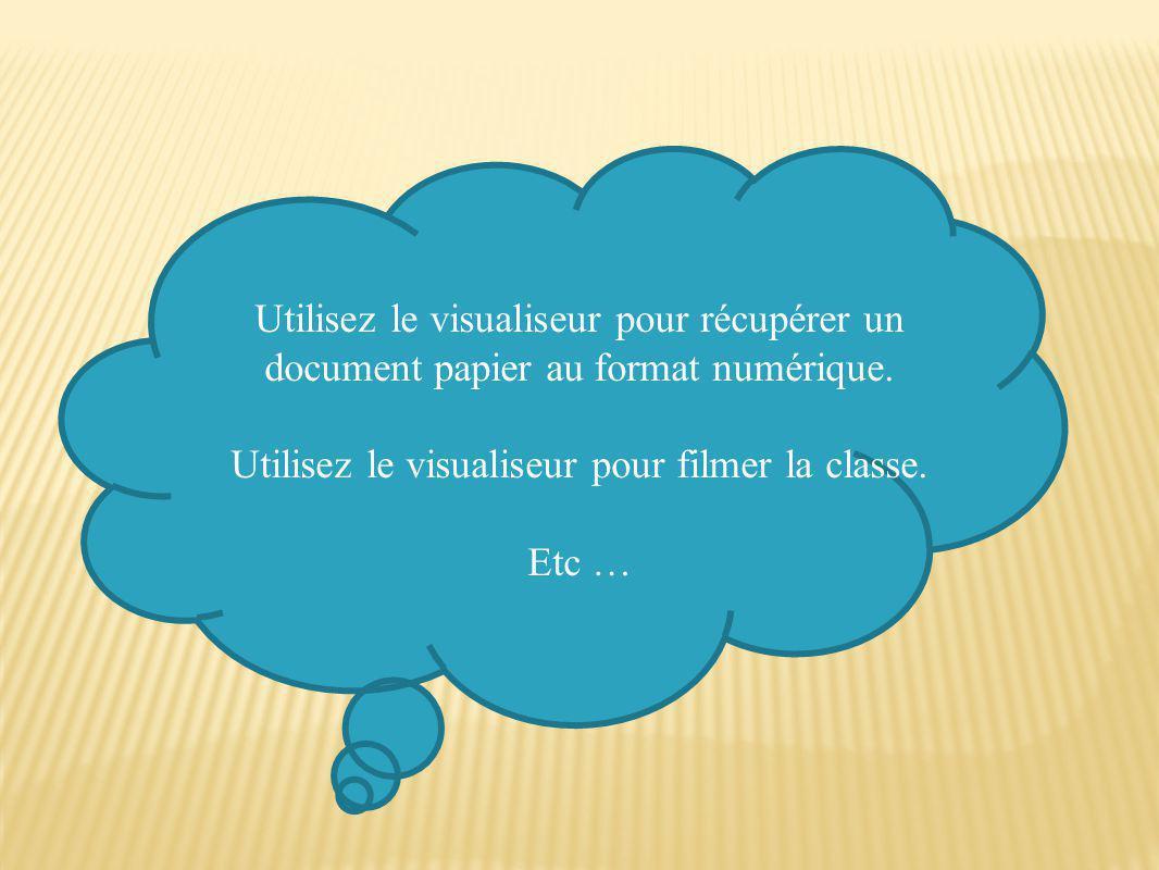 Utilisez le visualiseur pour récupérer un document papier au format numérique. Utilisez le visualiseur pour filmer la classe. Etc …