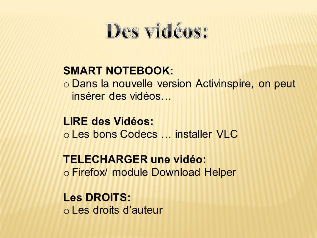 SMART NOTEBOOK: o Dans la nouvelle version Activinspire, on peut insérer des vidéos… LIRE des Vidéos: o Les bons Codecs … installer VLC TELECHARGER une vidéo: o Firefox/ module Download Helper Les DROITS: o Les droits d'auteur