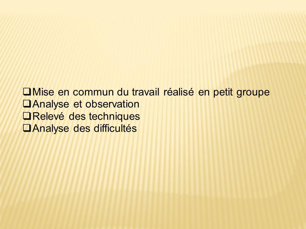  Mise en commun du travail réalisé en petit groupe  Analyse et observation  Relevé des techniques  Analyse des difficultés