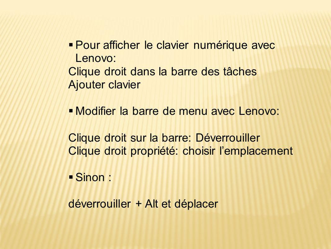  Pour afficher le clavier numérique avec Lenovo: Clique droit dans la barre des tâches Ajouter clavier  Modifier la barre de menu avec Lenovo: Clique droit sur la barre: Déverrouiller Clique droit propriété: choisir l'emplacement  Sinon : déverrouiller + Alt et déplacer