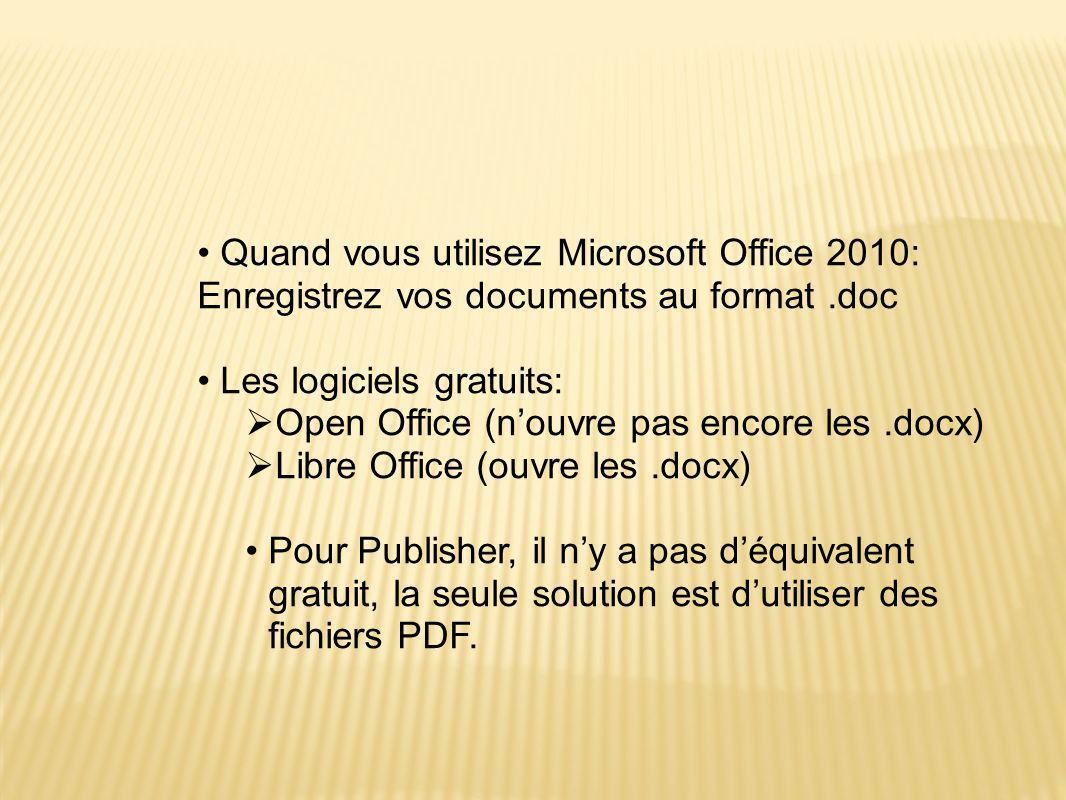 •Quand vous utilisez Microsoft Office 2010: Enregistrez vos documents au format.doc •Les logiciels gratuits:  Open Office (n'ouvre pas encore les.docx)  Libre Office (ouvre les.docx) •Pour Publisher, il n'y a pas d'équivalent gratuit, la seule solution est d'utiliser des fichiers PDF.