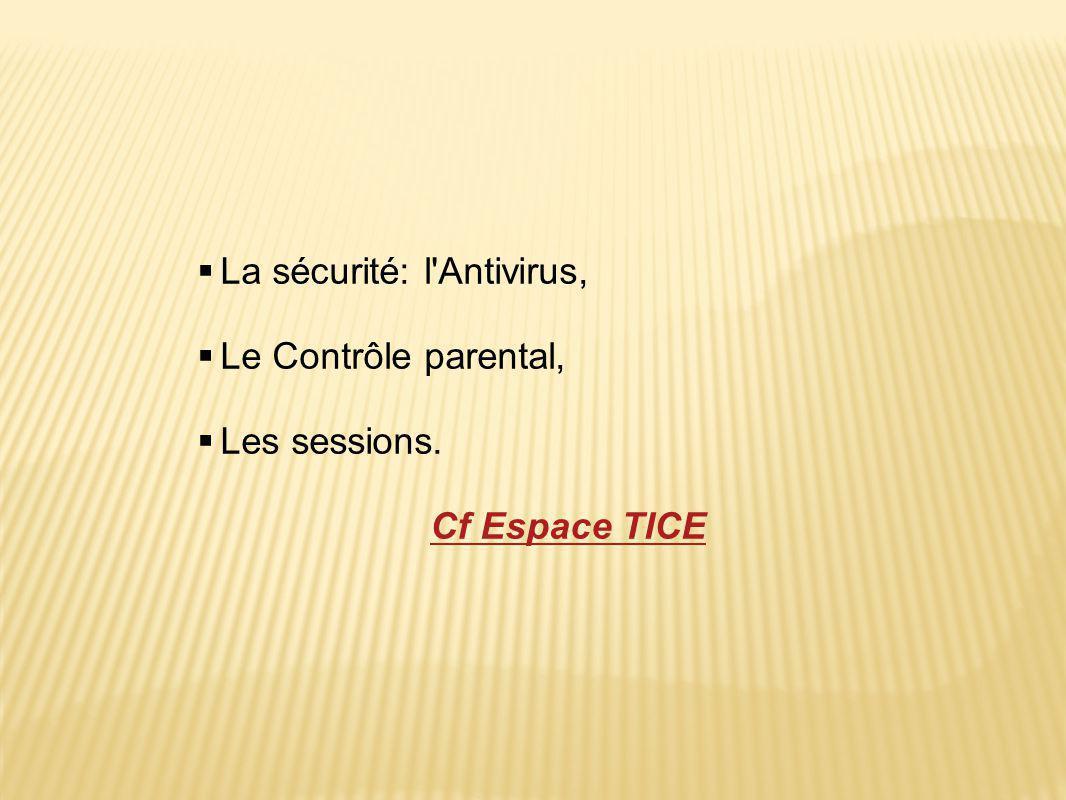  La sécurité: l'Antivirus,  Le Contrôle parental,  Les sessions. Cf Espace TICE