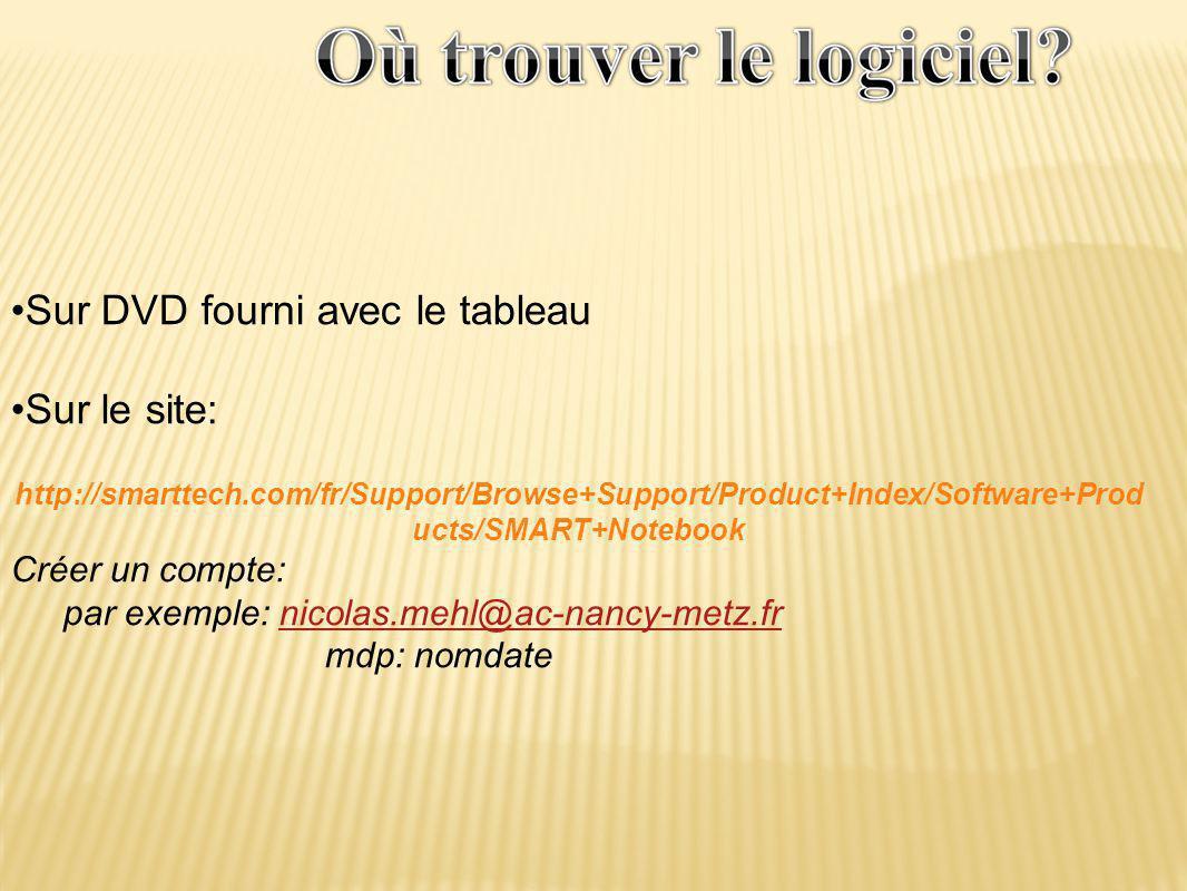 •Sur DVD fourni avec le tableau •Sur le site: http://smarttech.com/fr/Support/Browse+Support/Product+Index/Software+Prod ucts/SMART+Notebook Créer un compte: par exemple: nicolas.mehl@ac-nancy-metz.frnicolas.mehl@ac-nancy-metz.fr mdp: nomdate