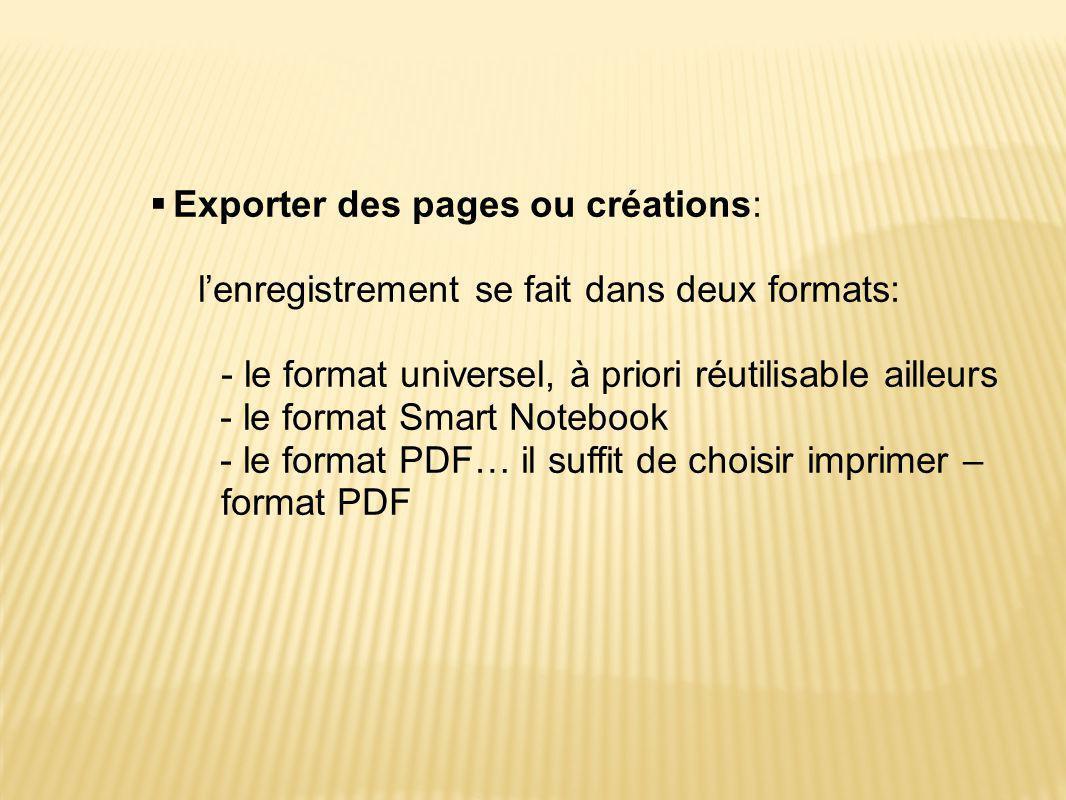  Exporter des pages ou créations: l'enregistrement se fait dans deux formats: - le format universel, à priori réutilisable ailleurs - le format Smart Notebook - le format PDF… il suffit de choisir imprimer – format PDF