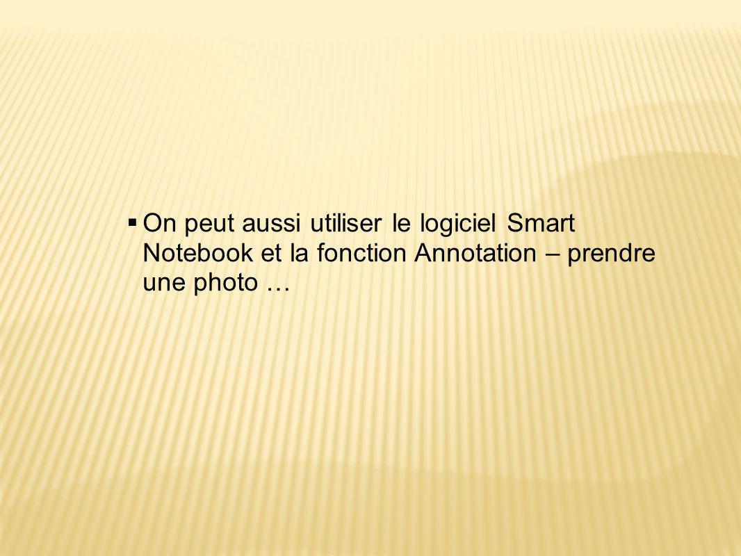  On peut aussi utiliser le logiciel Smart Notebook et la fonction Annotation – prendre une photo …