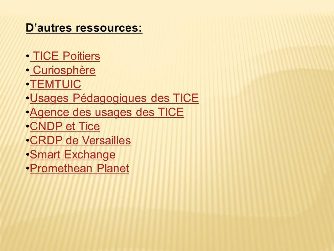 D'autres ressources: • TICE Poitiers TICE Poitiers • Curiosphère Curiosphère •TEMTUICTEMTUIC •Usages Pédagogiques des TICEUsages Pédagogiques des TICE •Agence des usages des TICEAgence des usages des TICE •CNDP et TiceCNDP et Tice •CRDP de VersaillesCRDP de Versailles •Smart ExchangeSmart Exchange •Promethean PlanetPromethean Planet