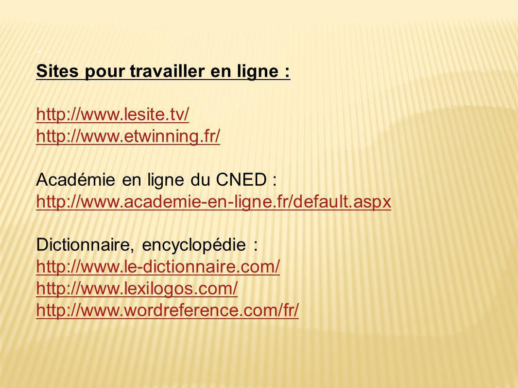 - Sites pour travailler en ligne : http://www.lesite.tv/ http://www.etwinning.fr/ Académie en ligne du CNED : http://www.academie-en-ligne.fr/default.aspx Dictionnaire, encyclopédie : http://www.le-dictionnaire.com/ http://www.lexilogos.com/ http://www.wordreference.com/fr/