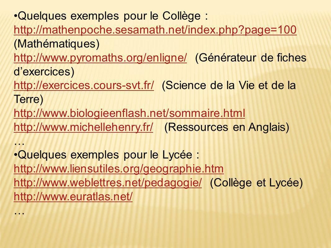 •Quelques exemples pour le Collège : http://mathenpoche.sesamath.net/index.php?page=100 http://mathenpoche.sesamath.net/index.php?page=100 (Mathématiques) http://www.pyromaths.org/enligne/http://www.pyromaths.org/enligne/ (Générateur de fiches d'exercices) http://exercices.cours-svt.fr/http://exercices.cours-svt.fr/ (Science de la Vie et de la Terre) http://www.biologieenflash.net/sommaire.html http://www.michellehenry.fr/http://www.michellehenry.fr/ (Ressources en Anglais) … •Quelques exemples pour le Lycée : http://www.liensutiles.org/geographie.htm http://www.weblettres.net/pedagogie/http://www.weblettres.net/pedagogie/ (Collège et Lycée) http://www.euratlas.net/ …