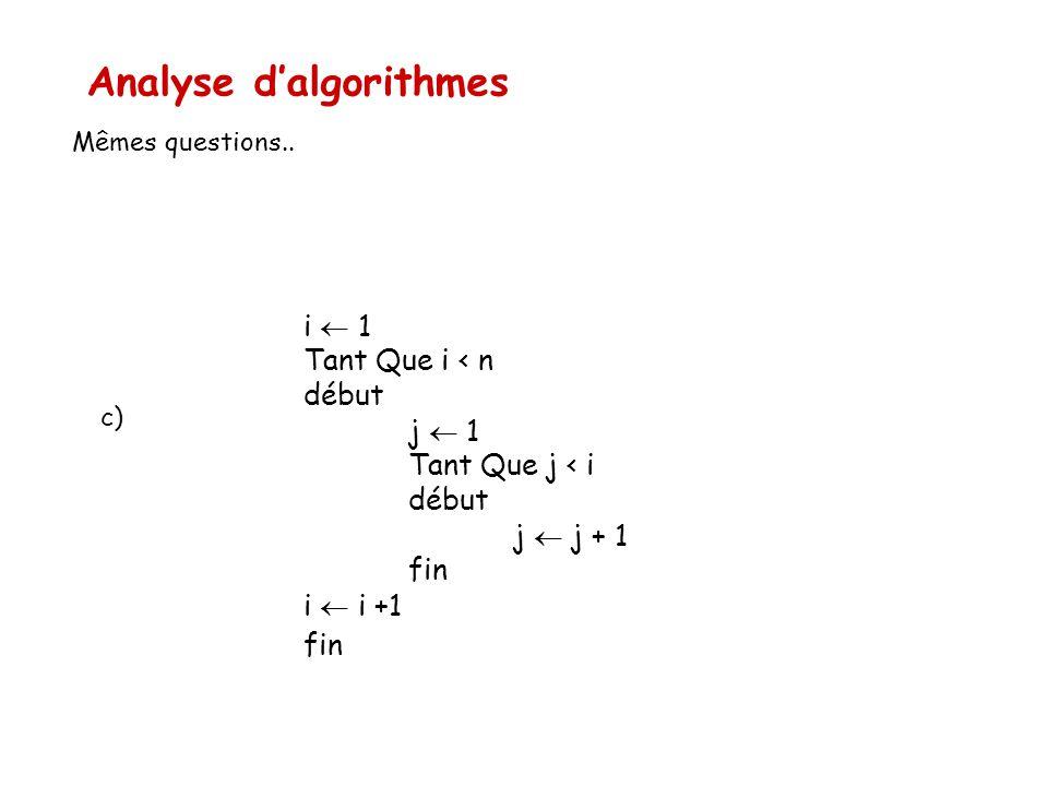 Analyse d'algorithmes Mêmes questions.. i  1 Tant Que i < n début j  1 Tant Que j < i début j  j + 1 fin i  i +1 fin c)