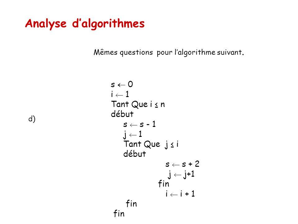 Analyse d'algorithmes Mêmes questions pour l'algorithme suivant. s  0 i  1 Tant Que i ≤ n début s  s - 1 j  1 Tant Que j ≤ i début s  s + 2 j  j