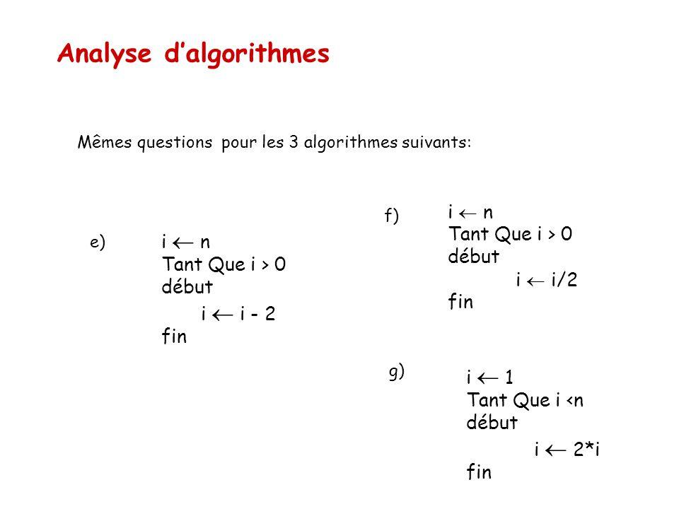 Analyse d'algorithmes i  n Tant Que i > 0 début i  i/2 fin i  1 Tant Que i <n début i  2*i fin Mêmes questions pour les 3 algorithmes suivants: f)