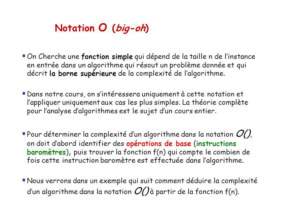 Notation O (big-oh)  On Cherche une fonction simple qui dépend de la taille n de l'instance en entrée dans un algorithme qui résout un problème donné