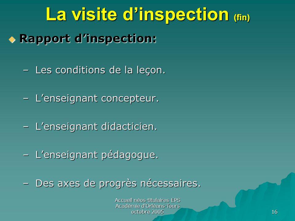 Accueil néos-titulaires EPS Académie d Orléans-Tours octobre 2005 16 La visite d'inspection (fin)  Rapport d'inspection: – Les conditions de la leçon.