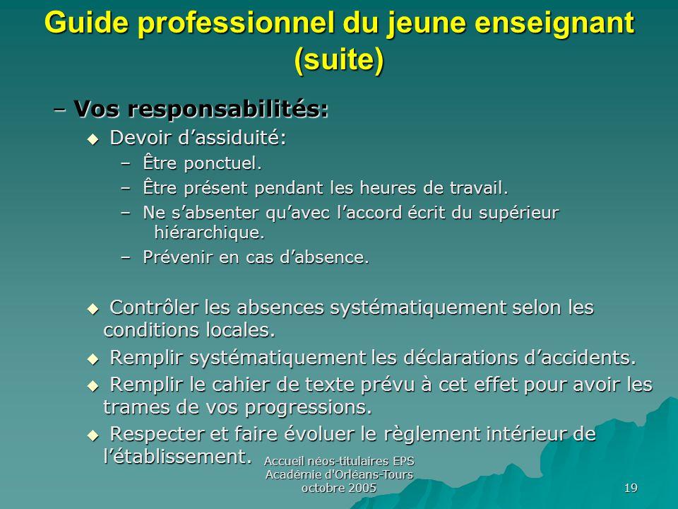 Accueil néos-titulaires EPS Académie d Orléans-Tours octobre 2005 19 Guide professionnel du jeune enseignant (suite) –Vos responsabilités:  Devoir d'assiduité: – Être ponctuel.