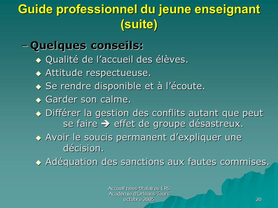 Accueil néos-titulaires EPS Académie d Orléans-Tours octobre 2005 20 Guide professionnel du jeune enseignant (suite) –Quelques conseils:  Qualité de l'accueil des élèves.