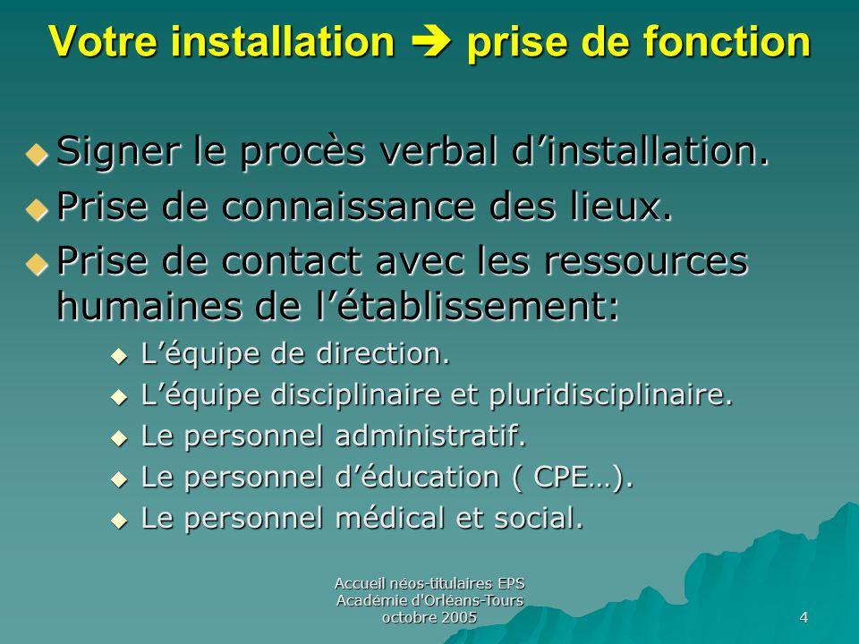 Accueil néos-titulaires EPS Académie d Orléans-Tours octobre 2005 4 Votre installation  prise de fonction  Signer le procès verbal d'installation.