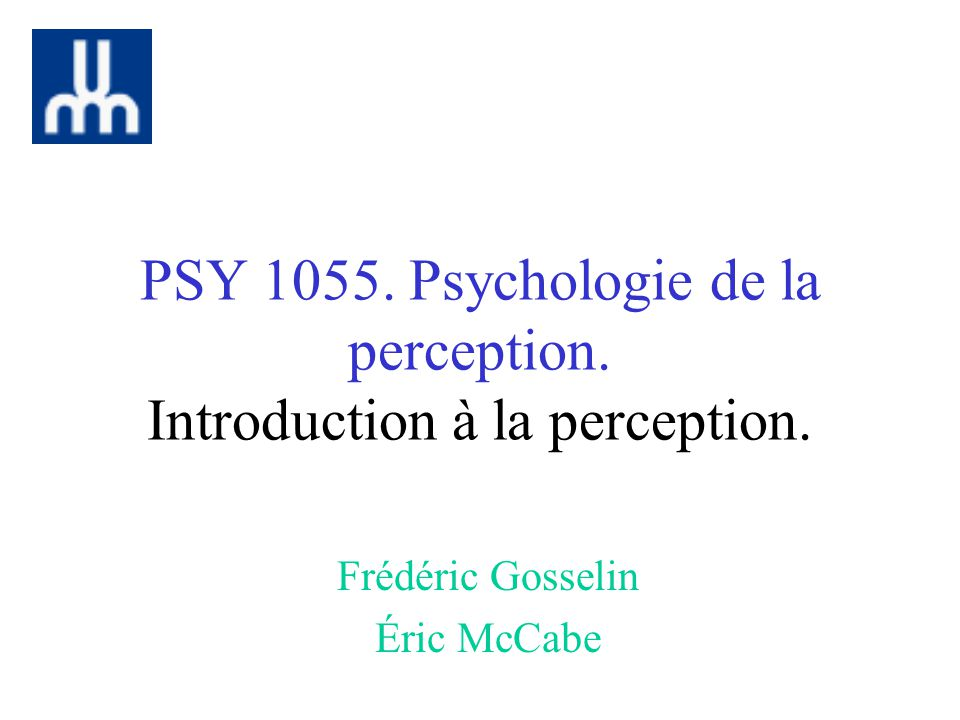 PSY 1055. Psychologie de la perception. Introduction à la perception. Frédéric Gosselin Éric McCabe