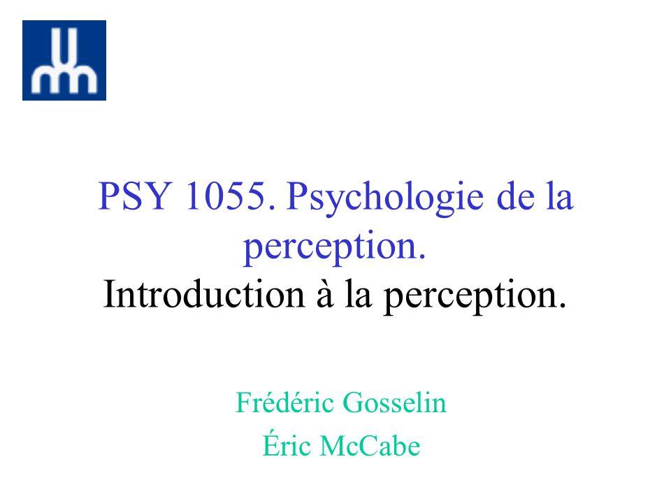 PSY 1055. Psychologie de la perception. Introduction à la perception. Frédéric Gosselin Éric McCabe