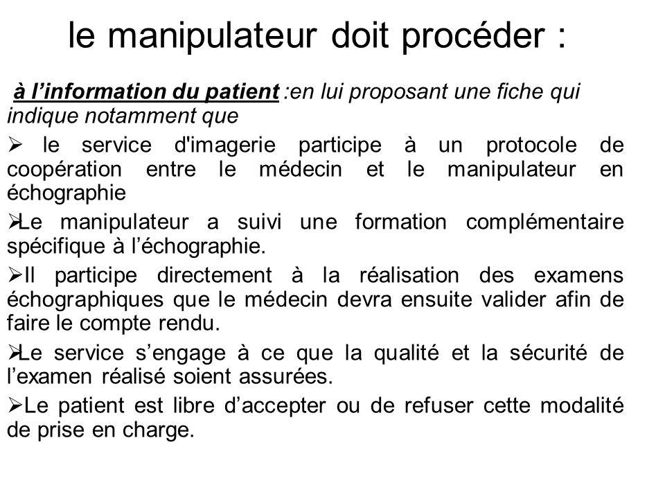 le manipulateur doit procéder : à l'information du patient :en lui proposant une fiche qui indique notamment que  le service d imagerie participe à un protocole de coopération entre le médecin et le manipulateur en échographie  Le manipulateur a suivi une formation complémentaire spécifique à l'échographie.