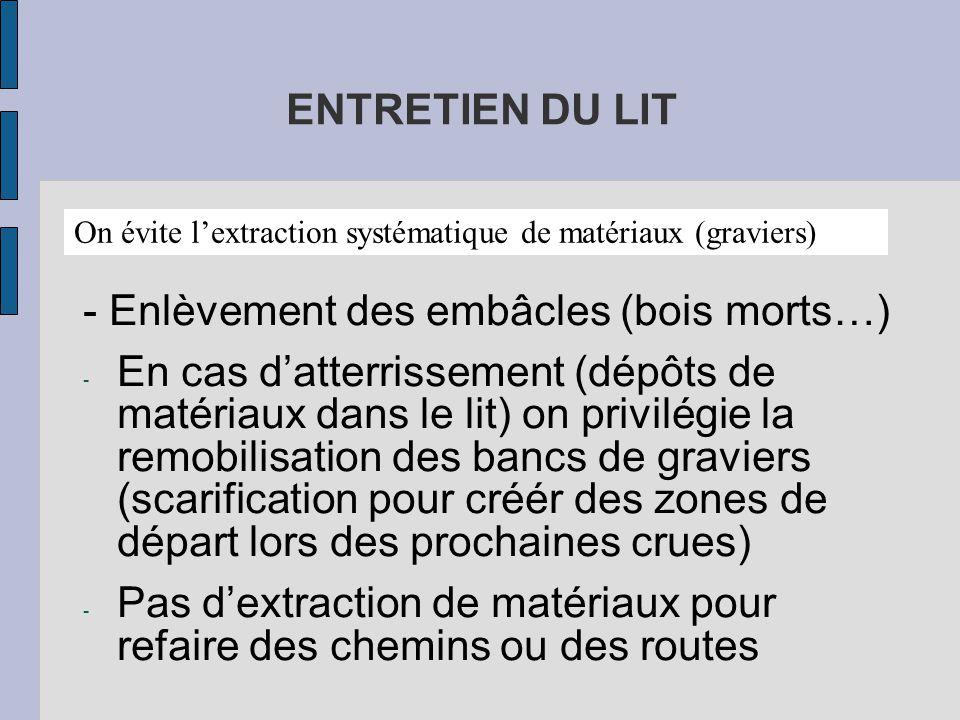 ENTRETIEN DU LIT - Enlèvement des embâcles (bois morts…) - En cas d'atterrissement (dépôts de matériaux dans le lit) on privilégie la remobilisation des bancs de graviers (scarification pour créér des zones de départ lors des prochaines crues) - Pas d'extraction de matériaux pour refaire des chemins ou des routes On évite l'extraction systématique de matériaux (graviers)