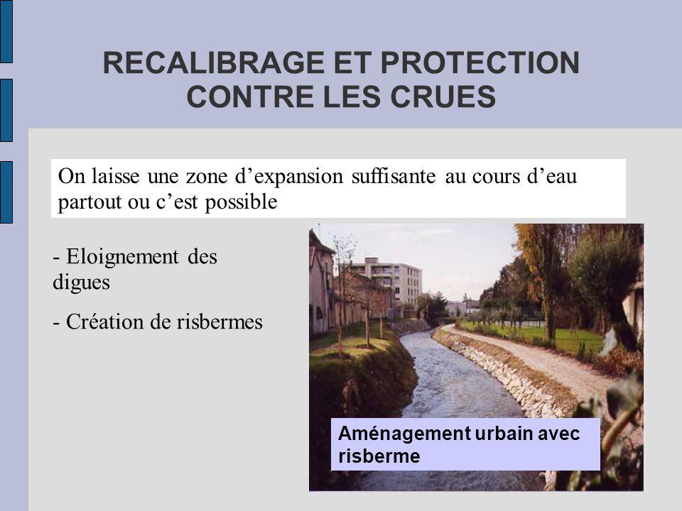 RECALIBRAGE ET PROTECTION CONTRE LES CRUES On laisse une zone d'expansion suffisante au cours d'eau partout ou c'est possible Aménagement urbain avec risberme - Eloignement des digues - Création de risbermes