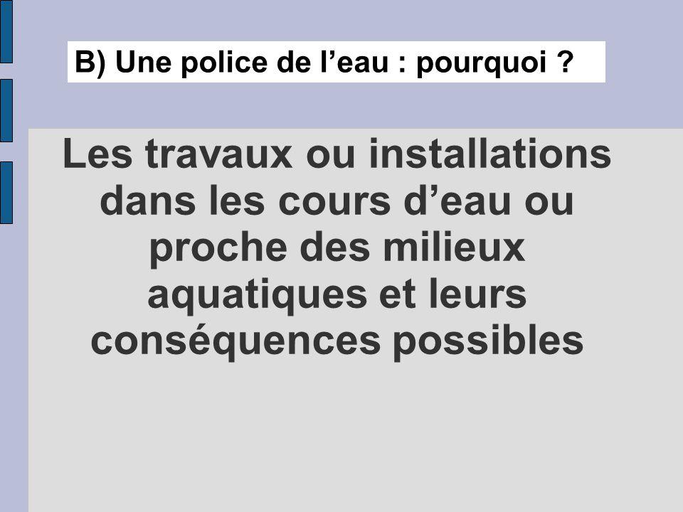 Les travaux ou installations dans les cours d'eau ou proche des milieux aquatiques et leurs conséquences possibles B) Une police de l'eau : pourquoi ?
