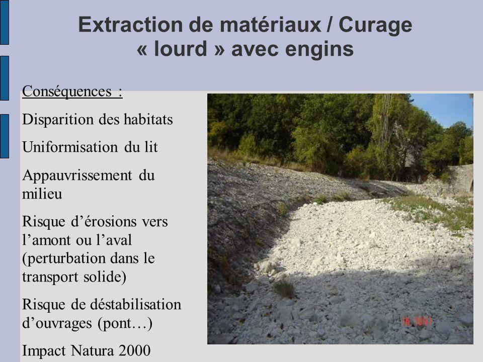Extraction de matériaux / Curage « lourd » avec engins Conséquences : Disparition des habitats Uniformisation du lit Appauvrissement du milieu Risque d'érosions vers l'amont ou l'aval (perturbation dans le transport solide) Risque de déstabilisation d'ouvrages (pont…) Impact Natura 2000