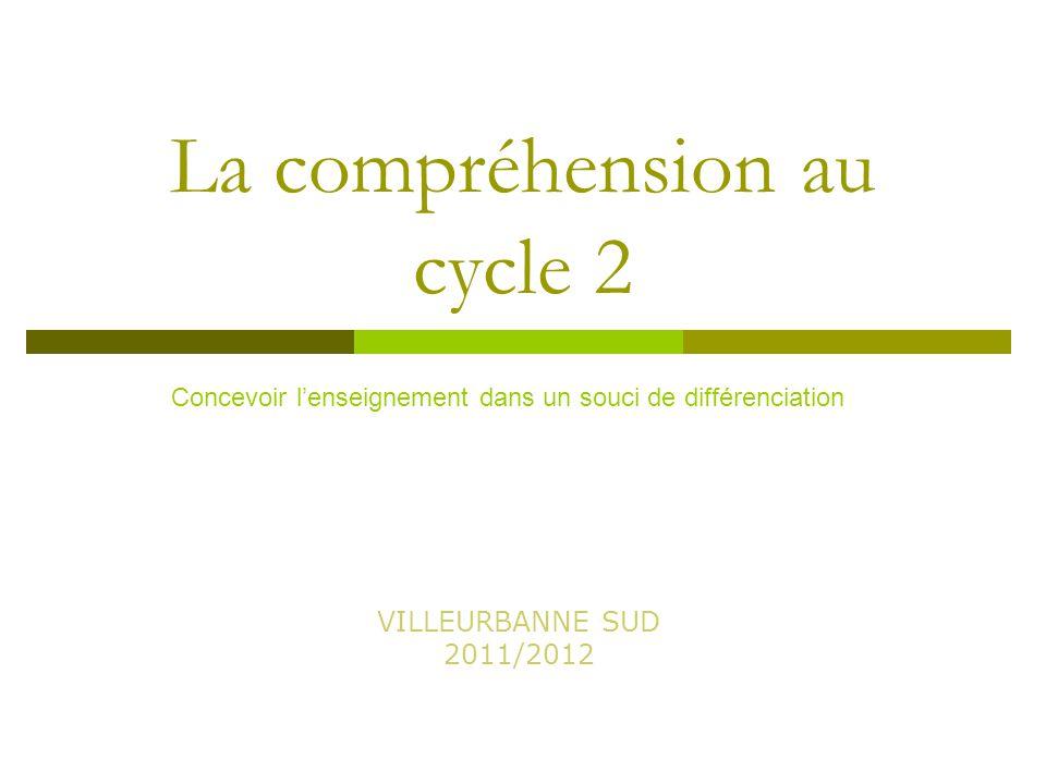 La compréhension au cycle 2 VILLEURBANNE SUD 2011/2012 Concevoir l'enseignement dans un souci de différenciation