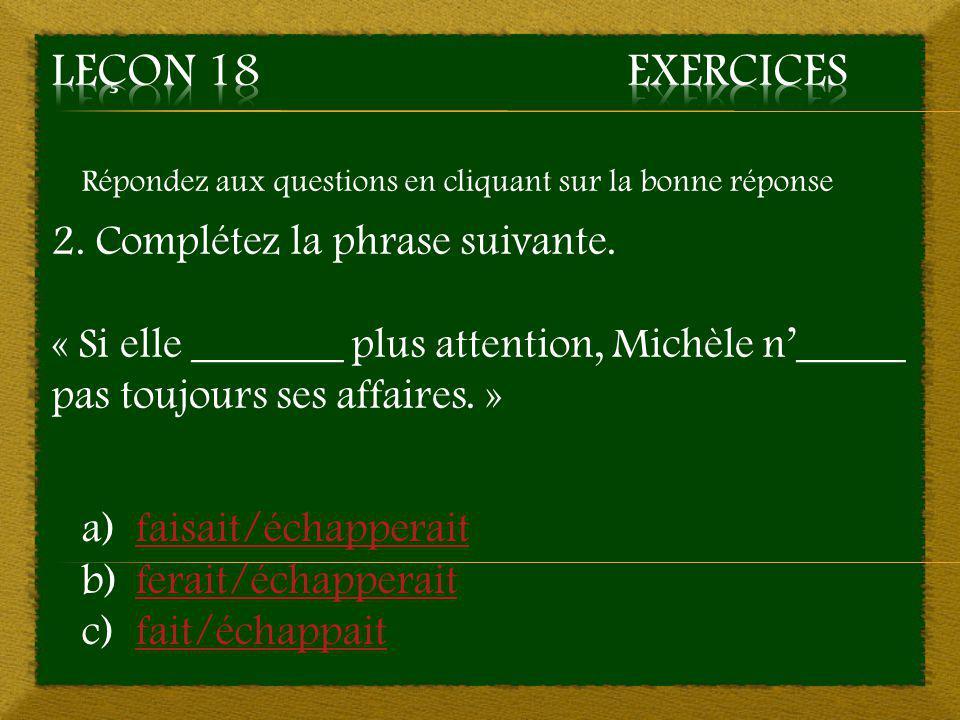 Répondez aux questions en cliquant sur la bonne réponse 2. Complétez la phrase suivante. « Si elle _______ plus attention, Michèle n'_____ pas toujour