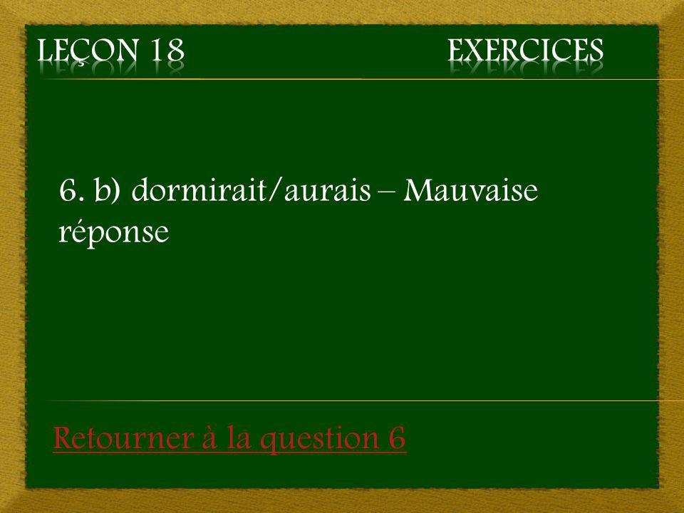 6. b) dormirait/aurais – Mauvaise réponse Retourner à la question 6