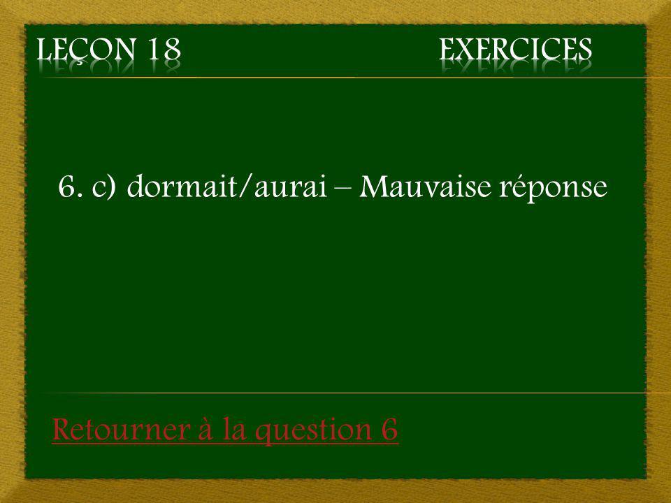 6. c) dormait/aurai – Mauvaise réponse Retourner à la question 6