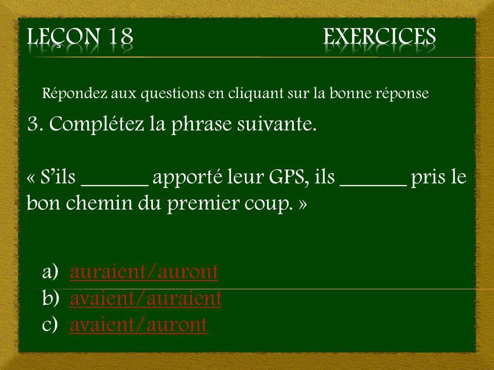 Répondez aux questions en cliquant sur la bonne réponse 3. Complétez la phrase suivante. « S'ils ______ apporté leur GPS, ils ______ pris le bon chemi