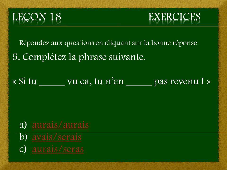 Répondez aux questions en cliquant sur la bonne réponse 5. Complétez la phrase suivante. « Si tu _____ vu ça, tu n'en _____ pas revenu ! » a)aurais/au