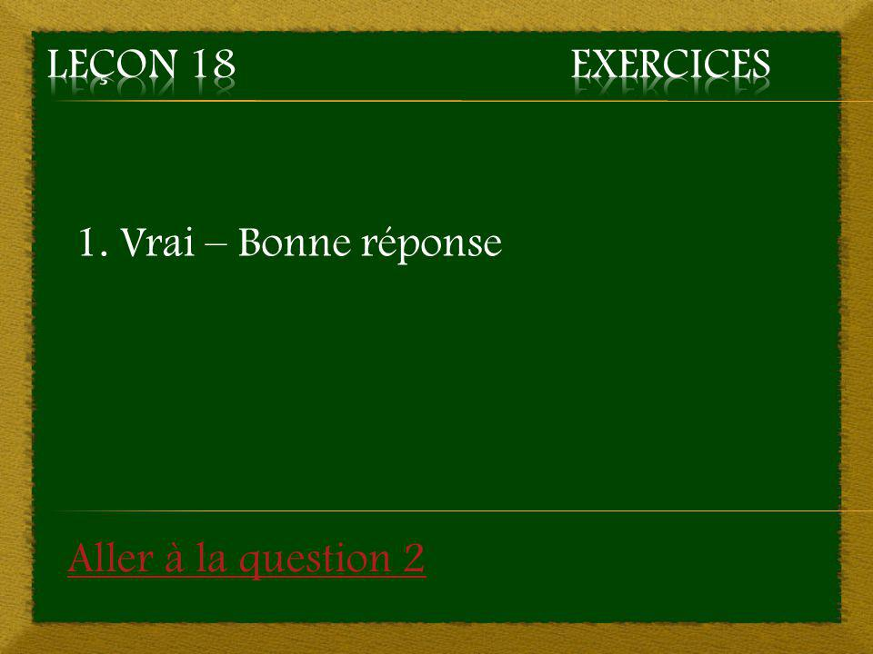 1. Vrai – Bonne réponse Aller à la question 2