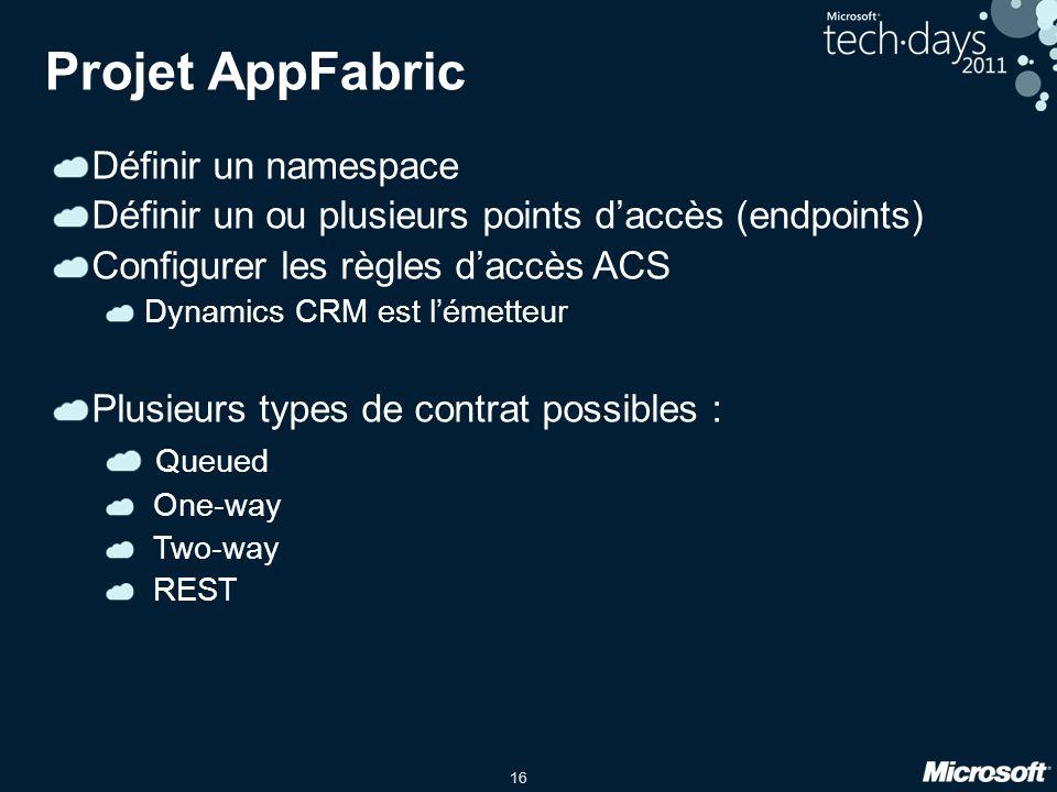 16 Projet AppFabric Définir un namespace Définir un ou plusieurs points d'accès (endpoints) Configurer les règles d'accès ACS Dynamics CRM est l'émetteur Plusieurs types de contrat possibles : Queued One-way Two-way REST
