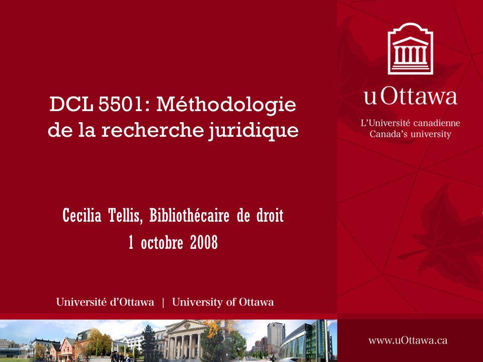 DCL 5501: Méthodologie de la recherche juridique Cecilia Tellis, Bibliothécaire de droit 1 octobre 2008