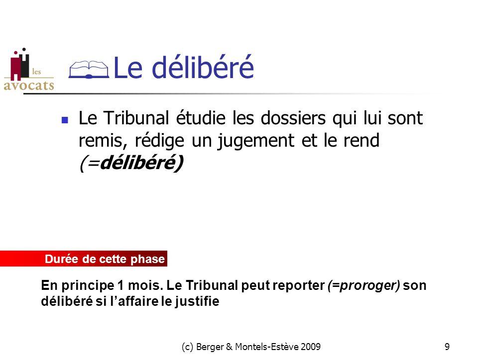 (c) Berger & Montels-Estève 20099  Le délibéré  Le Tribunal étudie les dossiers qui lui sont remis, rédige un jugement et le rend (=délibéré) Durée de cette phase En principe 1 mois.