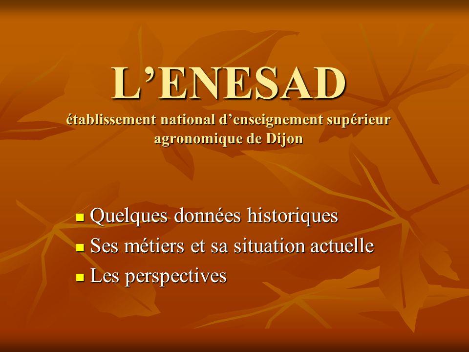 L'ENESAD établissement national d'enseignement supérieur agronomique de Dijon  Quelques données historiques  Ses métiers et sa situation actuelle 