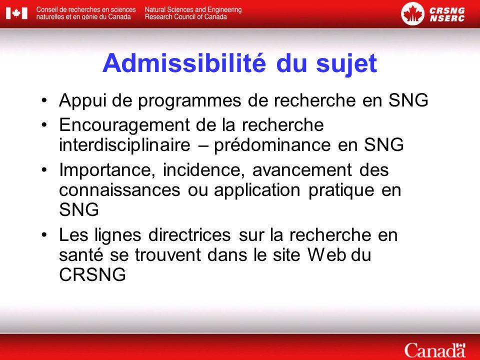 Admissibilité du sujet •Appui de programmes de recherche en SNG •Encouragement de la recherche interdisciplinaire – prédominance en SNG •Importance, incidence, avancement des connaissances ou application pratique en SNG •Les lignes directrices sur la recherche en santé se trouvent dans le site Web du CRSNG