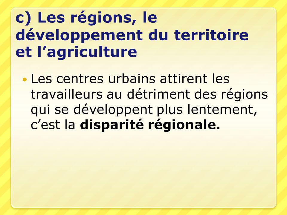 c) Les régions, le développement du territoire et l'agriculture  Les centres urbains attirent les travailleurs au détriment des régions qui se développent plus lentement, c'est la disparité régionale.