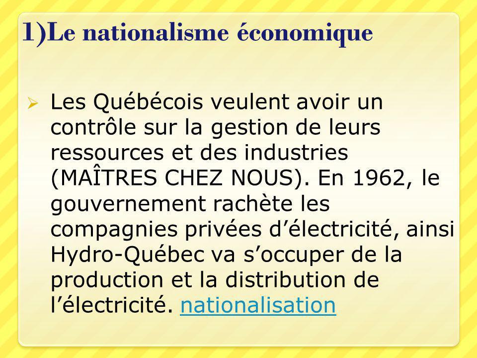 1)Le nationalisme économique  Les Québécois veulent avoir un contrôle sur la gestion de leurs ressources et des industries (MAÎTRES CHEZ NOUS).