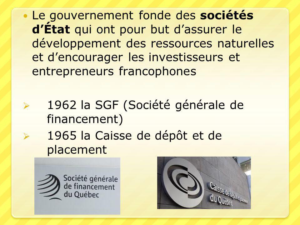  Le gouvernement fonde des sociétés d'État qui ont pour but d'assurer le développement des ressources naturelles et d'encourager les investisseurs et entrepreneurs francophones  1962 la SGF (Société générale de financement)  1965 la Caisse de dépôt et de placement