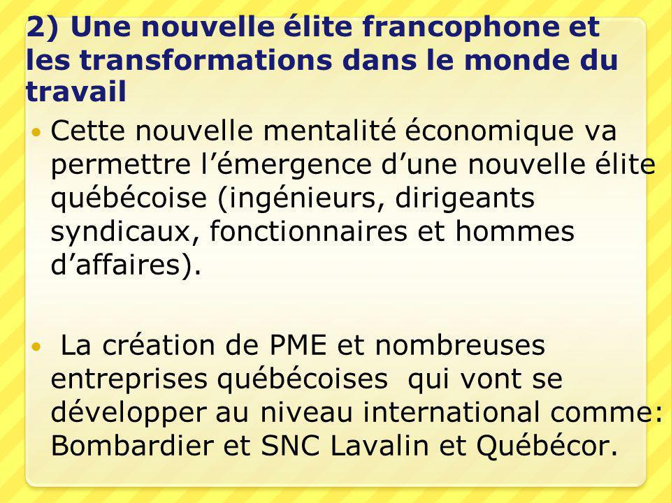 2) Une nouvelle élite francophone et les transformations dans le monde du travail  Cette nouvelle mentalité économique va permettre l'émergence d'une nouvelle élite québécoise (ingénieurs, dirigeants syndicaux, fonctionnaires et hommes d'affaires).
