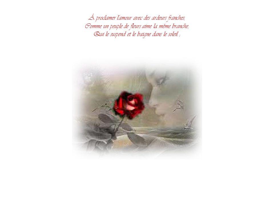 Á proclamer l amour avec des ardeurs franches, Comme un peuple de fleurs aime la même branche, Qui le suspend et le baigne dans le soleil ;