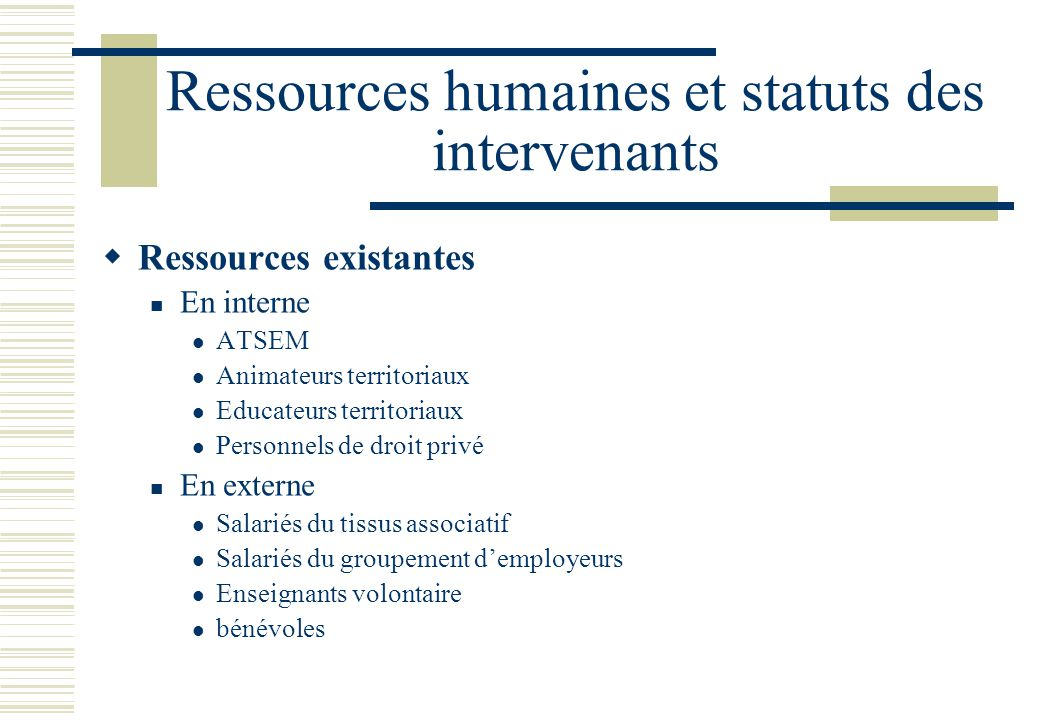 Ressources humaines et statuts des intervenants  Ressources existantes  En interne  ATSEM  Animateurs territoriaux  Educateurs territoriaux  Personnels de droit privé  En externe  Salariés du tissus associatif  Salariés du groupement d'employeurs  Enseignants volontaire  bénévoles