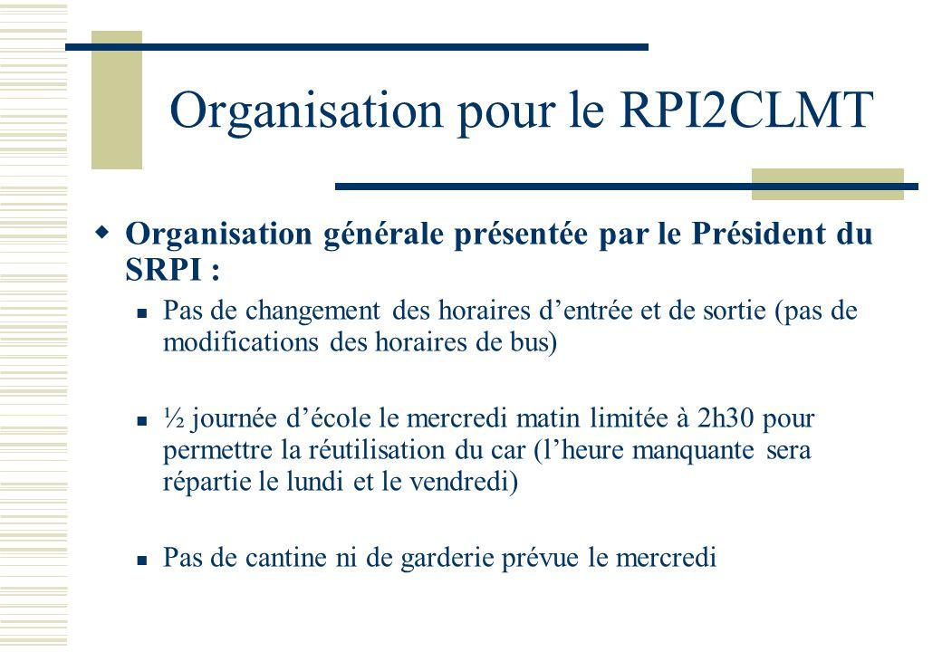 Organisation pour le RPI2CLMT  Organisation générale présentée par le Président du SRPI :  Pas de changement des horaires d'entrée et de sortie (pas de modifications des horaires de bus)  ½ journée d'école le mercredi matin limitée à 2h30 pour permettre la réutilisation du car (l'heure manquante sera répartie le lundi et le vendredi)  Pas de cantine ni de garderie prévue le mercredi