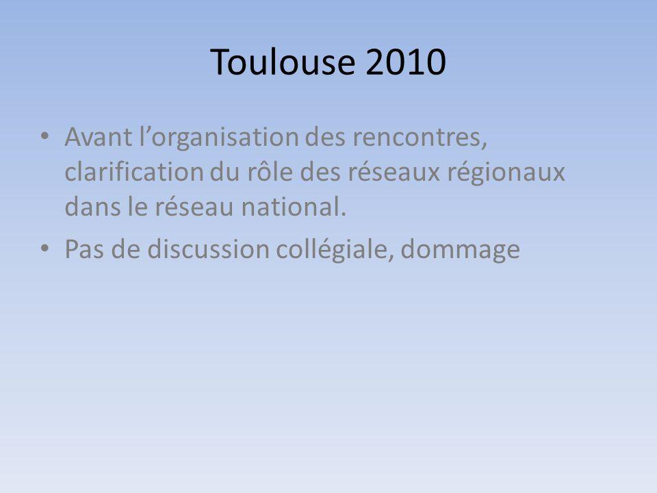Toulouse 2010 • Avant l'organisation des rencontres, clarification du rôle des réseaux régionaux dans le réseau national. • Pas de discussion collégia
