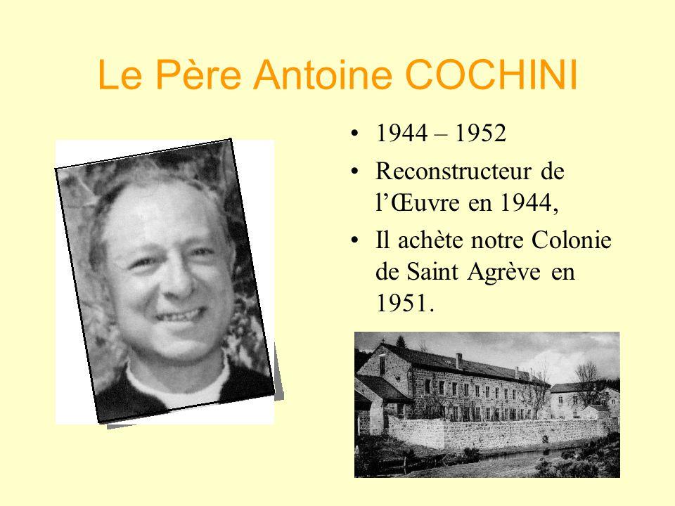 Le Père Antoine COCHINI •1•1944 – 1952 •R•Reconstructeur de l'Œuvre en 1944, •I•Il achète notre Colonie de Saint Agrève en 1951.